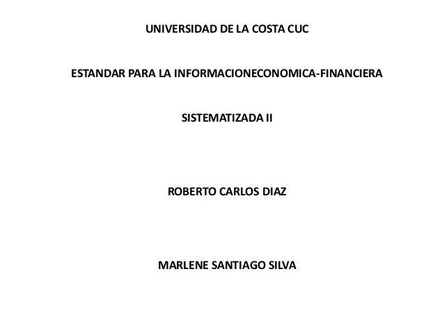 UNIVERSIDAD DE LA COSTA CUC ESTANDAR PARA LA INFORMACIONECONOMICA-FINANCIERA SISTEMATIZADA II ROBERTO CARLOS DIAZ MARLENE ...