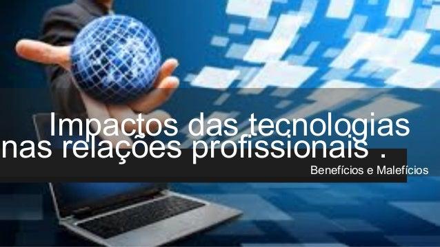 Impactos das tecnologias nas relações profissionais . Benefícios e Malefícios