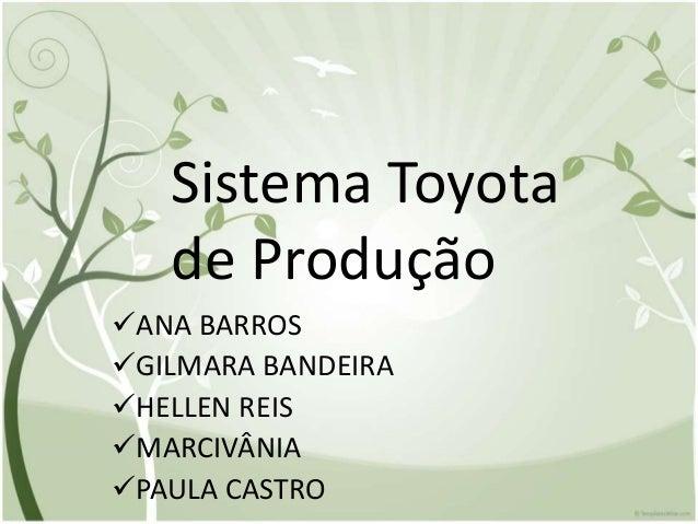 Sistema Toyota de Produção ANA BARROS GILMARA BANDEIRA HELLEN REIS MARCIVÂNIA PAULA CASTRO