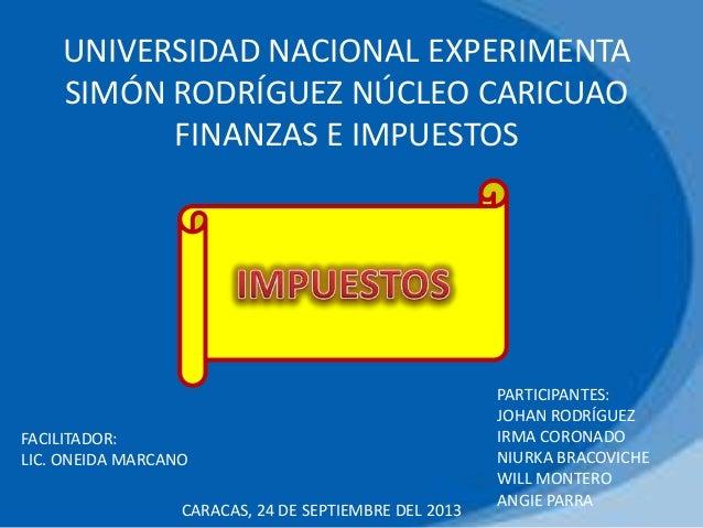 UNIVERSIDAD NACIONAL EXPERIMENTA SIMÓN RODRÍGUEZ NÚCLEO CARICUAO FINANZAS E IMPUESTOS PARTICIPANTES: JOHAN RODRÍGUEZ IRMA ...
