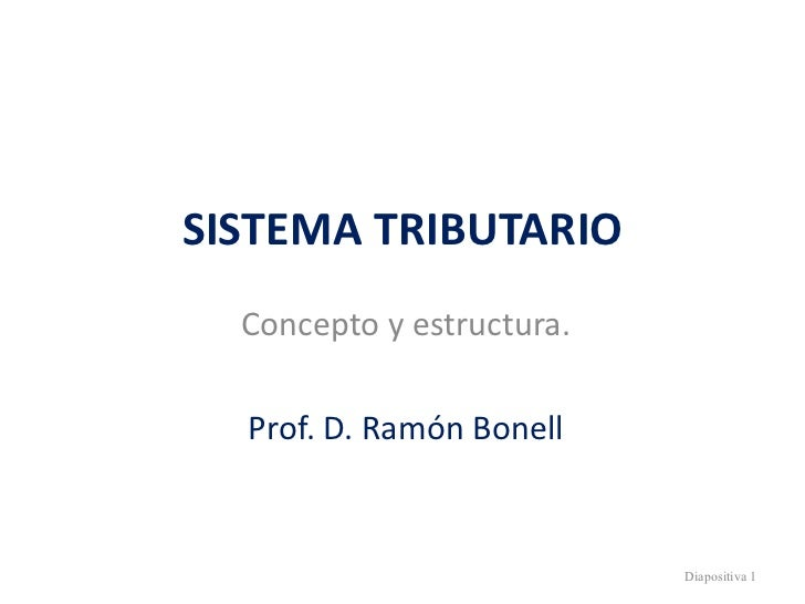 SISTEMA TRIBUTARIO Concepto y estructura. Prof. D. Ramón Bonell Diapositiva