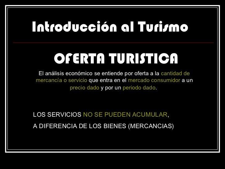 Introducción al Turismo OFERTA TURISTICA El análisis económico se entiende por oferta a la  cantidad de mercancía o servic...