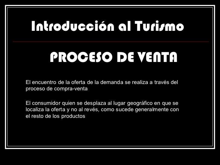 Introducción al Turismo PROCESO DE VENTA El encuentro de la oferta de la demanda se realiza a través del proceso de compra...