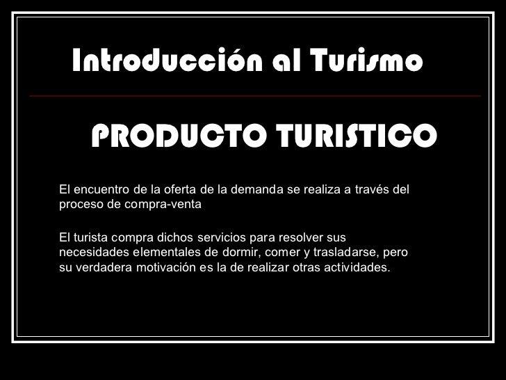 Introducción al Turismo PRODUCTO TURISTICO El encuentro de la oferta de la demanda se realiza a través del proceso de comp...