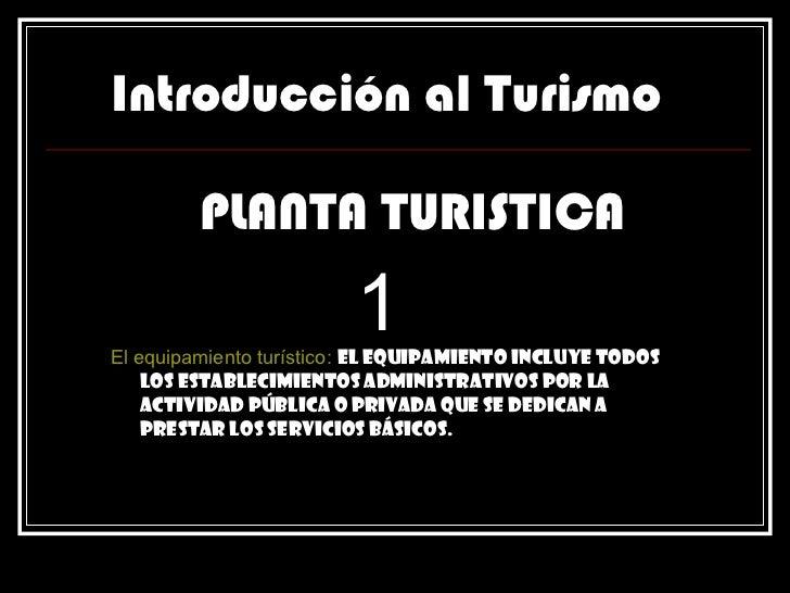 Introducción al Turismo PLANTA TURISTICA 1   El equipamiento turístico:   El equipamiento incluye todos los establecimient...