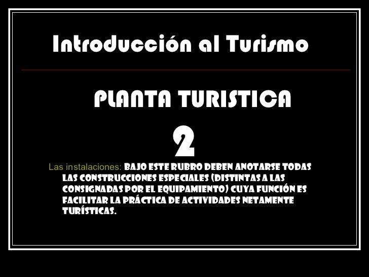 Introducción al Turismo PLANTA TURISTICA Las instalaciones:   Bajo este rubro deben anotarse todas las construcciones espe...