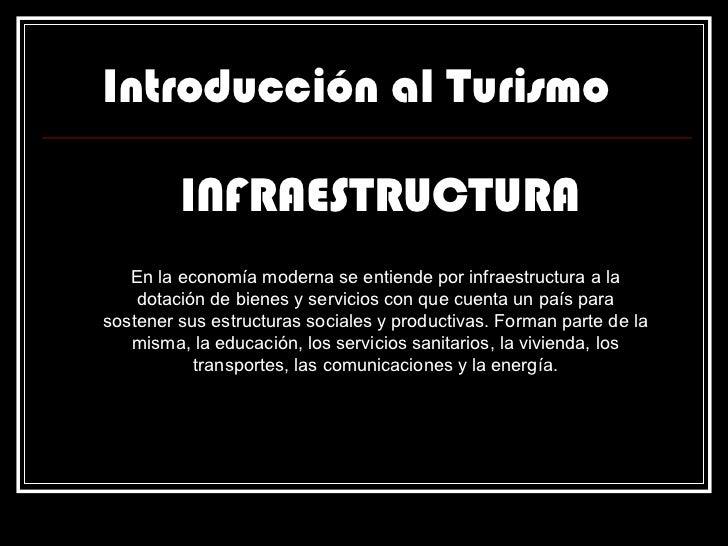Introducción al Turismo INFRAESTRUCTURA En la economía moderna se entiende por infraestructura a la dotación de bienes y s...