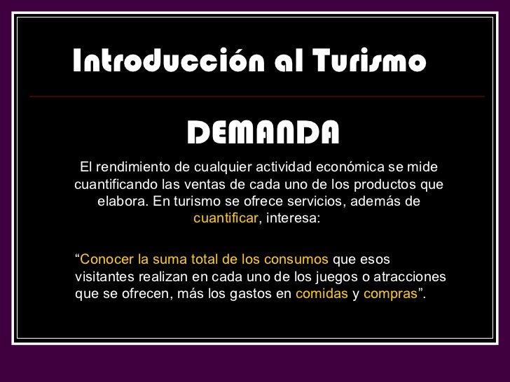 Introducción al Turismo DEMANDA El rendimiento de cualquier actividad económica se mide cuantificando las ventas de cada u...