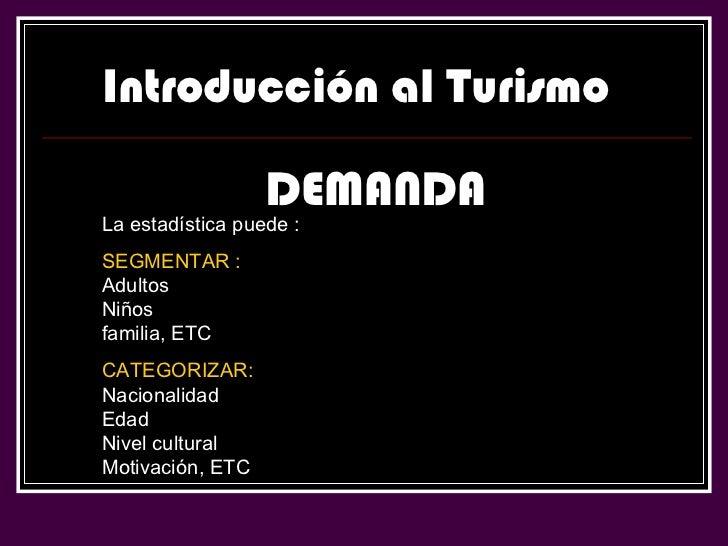 Introducción al Turismo DEMANDA La estadística puede : SEGMENTAR :  Adultos Niños familia, ETC CATEGORIZAR:  Nacionalidad ...