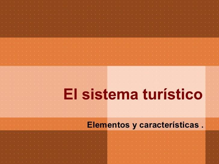 El sistema turístico   Elementos y características .