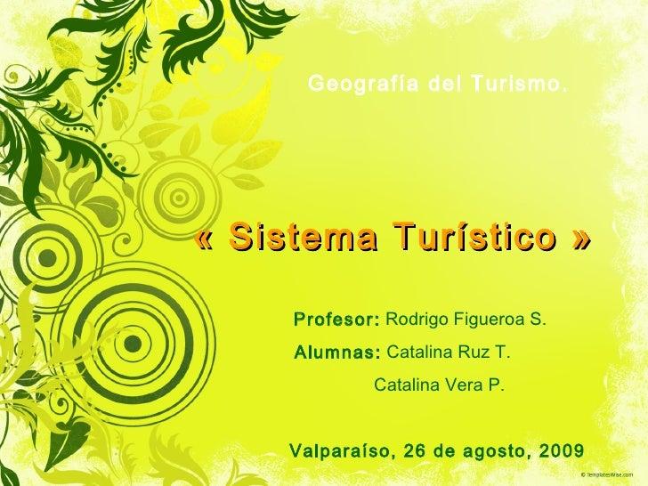 «Sistema Turístico» Geografía del Turismo. Profesor:  Rodrigo Figueroa S. Alumnas:  Catalina Ruz T. Catalina Vera P. Val...