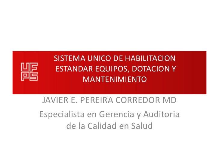 SISTEMA UNICO DE HABILITACION   ESTANDAR EQUIPOS, DOTACION Y         MANTENIMIENTO JAVIER E. PEREIRA CORREDOR MDEspecialis...