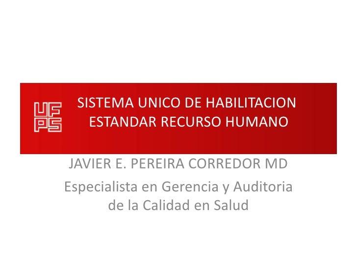 SISTEMA UNICO DE HABILITACION    ESTANDAR RECURSO HUMANO JAVIER E. PEREIRA CORREDOR MDEspecialista en Gerencia y Auditoria...