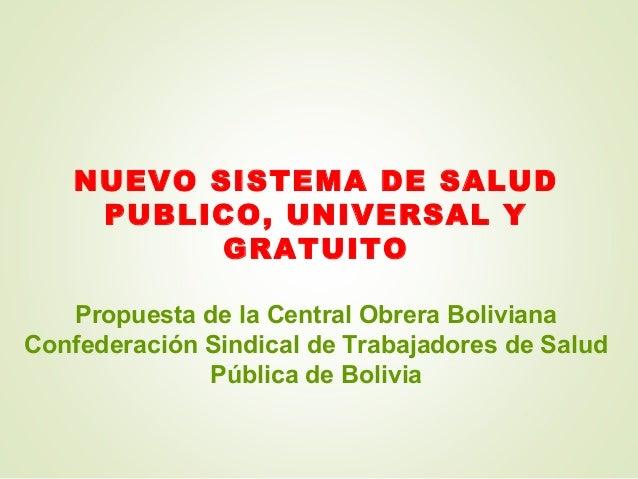 NUEVO SISTEMA DE SALUD PUBLICO, UNIVERSAL Y GRATUITO Propuesta de la Central Obrera Boliviana Confederación Sindical de Tr...