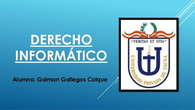 DERECHO INFORMÁTICO Alumno: Golman Gallegos Colque