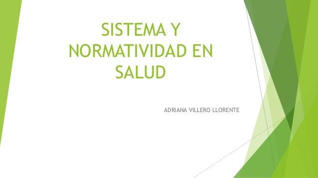 SISTEMA Y NORMATIVIDAD EN SALUD ADRIANA VILLERO LLORENTE