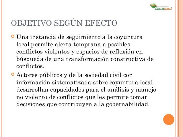 OBJETIVO SEGÚN EFECTO Una instancia de seguimiento a la coyuntura  local permite alerta temprana a posibles  conflictos v...