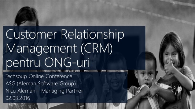Customer Relationship Management (CRM) pentru ONG-uri Techsoup Online Conference ASG (Aleman Software Group) Nicu Aleman –...