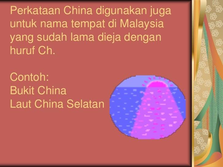 Perkataan China digunakan jugauntuk nama tempat di Malaysiayang sudah lama dieja denganhuruf Ch.Contoh:Bukit ChinaLaut Chi...