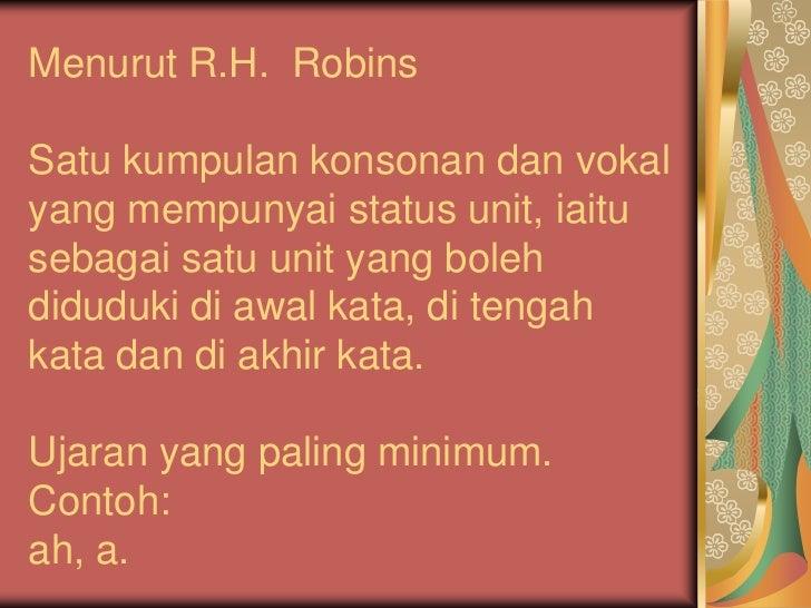 Menurut R.H. RobinsSatu kumpulan konsonan dan vokalyang mempunyai status unit, iaitusebagai satu unit yang bolehdiduduki d...