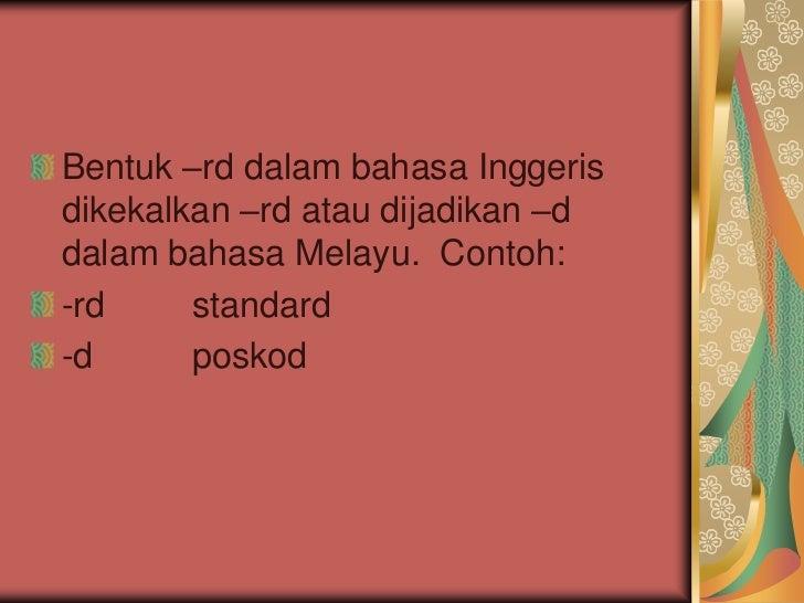 Bentuk –rd dalam bahasa Inggerisdikekalkan –rd atau dijadikan –ddalam bahasa Melayu. Contoh:-rd     standard-d      poskod