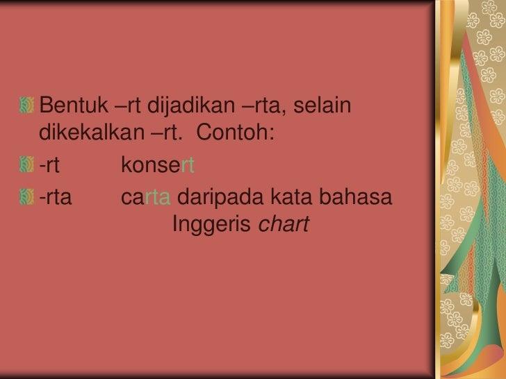 Bentuk –rt dijadikan –rta, selaindikekalkan –rt. Contoh:-rt     konsert-rta    carta daripada kata bahasa              Ing...