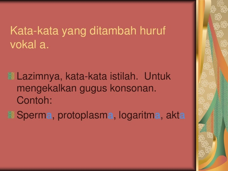 Kata-kata yang ditambah hurufvokal a. Lazimnya, kata-kata istilah. Untuk mengekalkan gugus konsonan. Contoh: Sperma, proto...