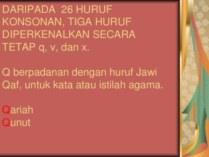 DARIPADA 26 HURUFKONSONAN, TIGA HURUFDIPERKENALKAN SECARATETAP q, v, dan x.Q berpadanan dengan huruf JawiQaf, untuk kata a...