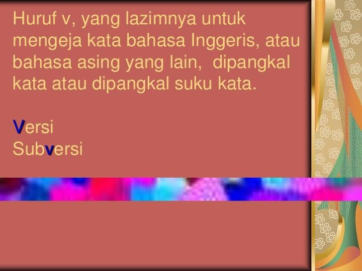 Huruf v, yang lazimnya untukmengeja kata bahasa Inggeris, ataubahasa asing yang lain, dipangkalkata atau dipangkal suku ka...