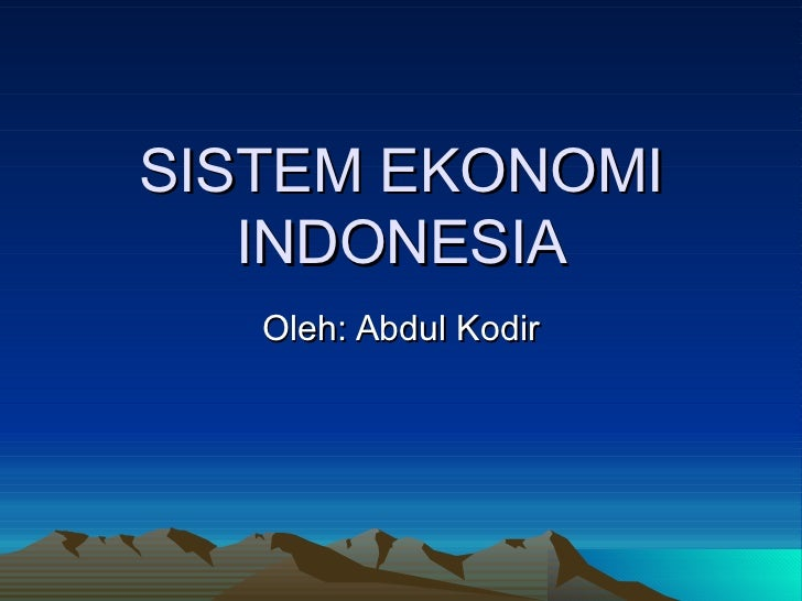 SISTEM EKONOMI INDONESIA Oleh: Abdul Kodir