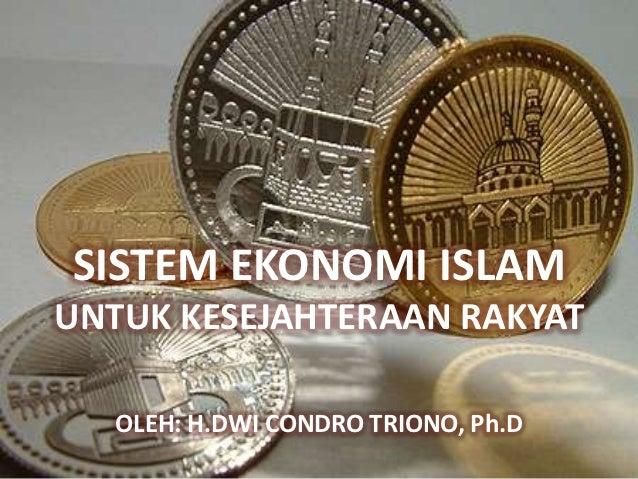 SISTEM EKONOMI ISLAMUNTUK KESEJAHTERAAN RAKYAT   OLEH: H.DWI CONDRO TRIONO, Ph.D