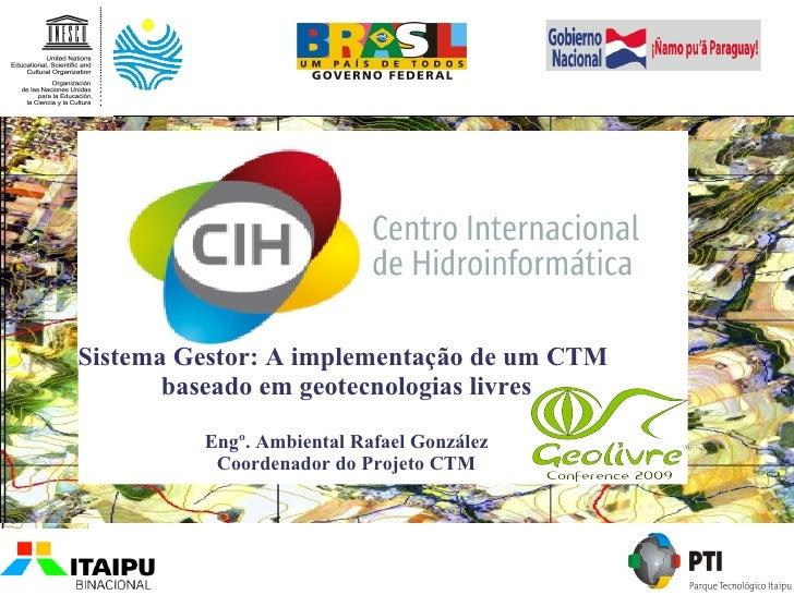 Sistema Gestor: A implementação de um CTM        baseado em geotecnologias livres           Engº. Ambiental Rafael Gonzále...