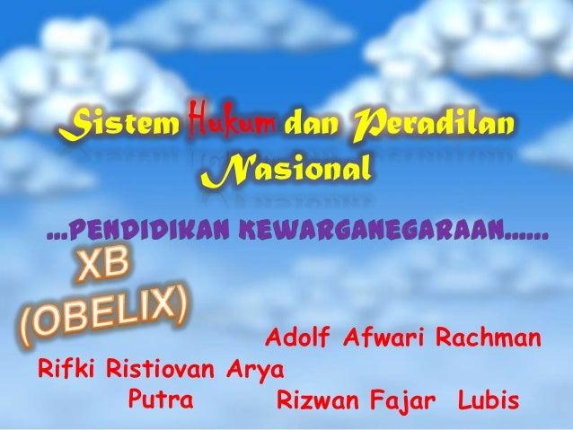 Sistem Hukum dan Peradilan Nasional  Adolf Afwari Rachman Rifki Ristiovan Arya Putra Rizwan Fajar Lubis