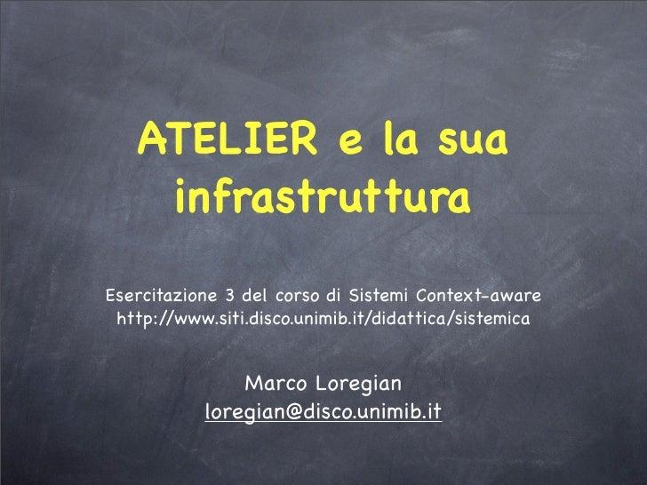 ATELIER e la sua     infrastruttura Esercitazione 3 del corso di Sistemi Context-aware  http://www.siti.disco.unimib.it/di...