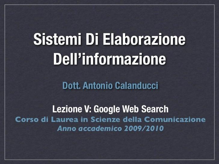 Sistemi Di Elaborazione       Dell'informazione           Dott. Antonio Calanducci        Lezione V: Google Web SearchCors...