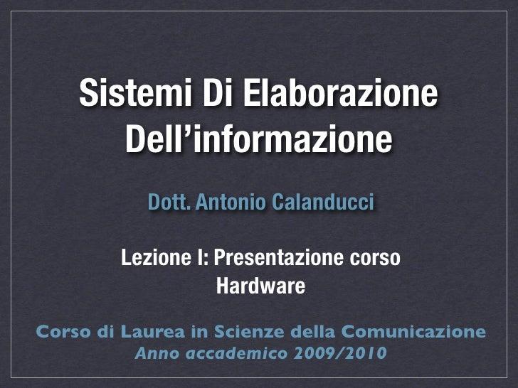 Sistemi Di Elaborazione        Dell'informazione            Dott. Antonio Calanducci          Lezione I: Presentazione cor...