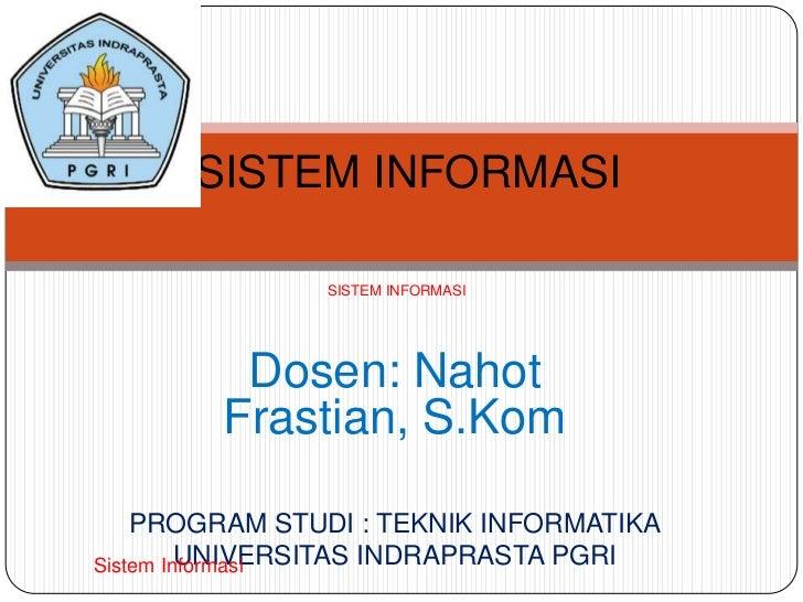 SISTEM INFORMASI               SISTEM INFORMASI         Dosen: Nahot        Frastian, S.Kom    PROGRAM STUDI : TEKNIK INFO...