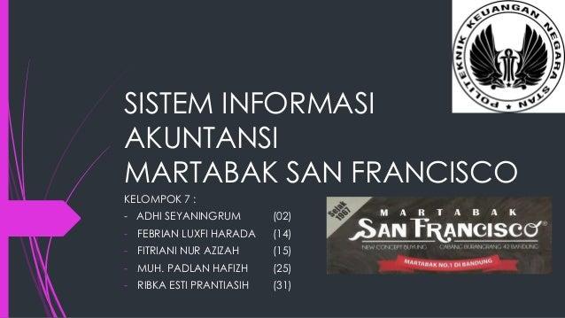 SISTEM INFORMASI AKUNTANSI MARTABAK SAN FRANCISCO KELOMPOK 7 : - ADHI SEYANINGRUM (02) - FEBRIAN LUXFI HARADA (14) - FITRI...