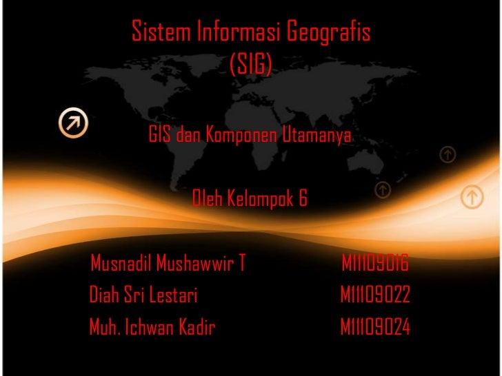 Sistem Informasi Geografis                (SIG)       GIS dan Komponen Utamanya             Oleh Kelompok 6Musnadil Mushaw...