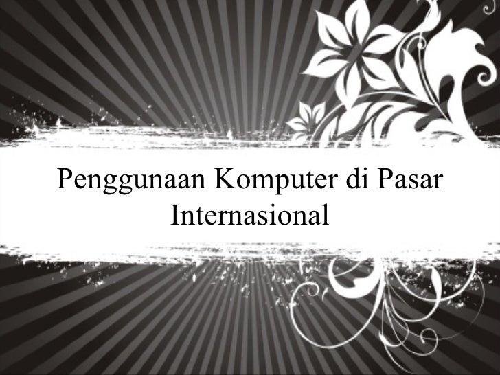 Penggunaan Komputer di Pasar       Internasional