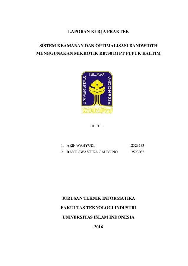 LAPORAN KERJA PRAKTEK SISTEM KEAMANAN DAN OPTIMALISASI BANDWIDTH MENGGUNAKAN MIKROTIK RB750 DI PT PUPUK KALTIM OLEH : 1. A...