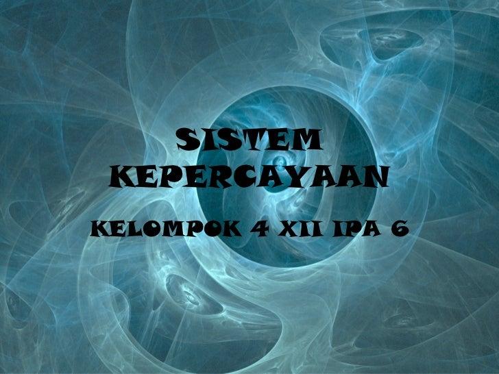 SISTEM KEPERCAYAAN KELOMPOK 4 XII IPA 6