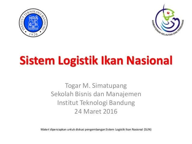 Sistem Logistik Ikan Nasional Togar M. Simatupang Sekolah Bisnis dan Manajemen Institut Teknologi Bandung 24 Maret 2016 Ma...