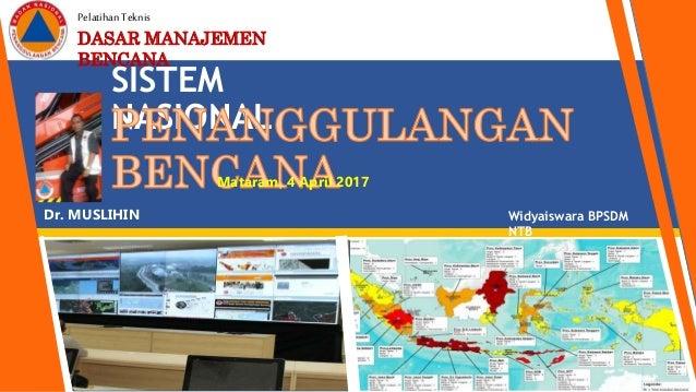 SISTEM NASIONAL PelatihanTeknis DASAR MANAJEMEN BENCANA Mataram, 4 April 2017 Dr. MUSLIHIN Widyaiswara BPSDM NTB