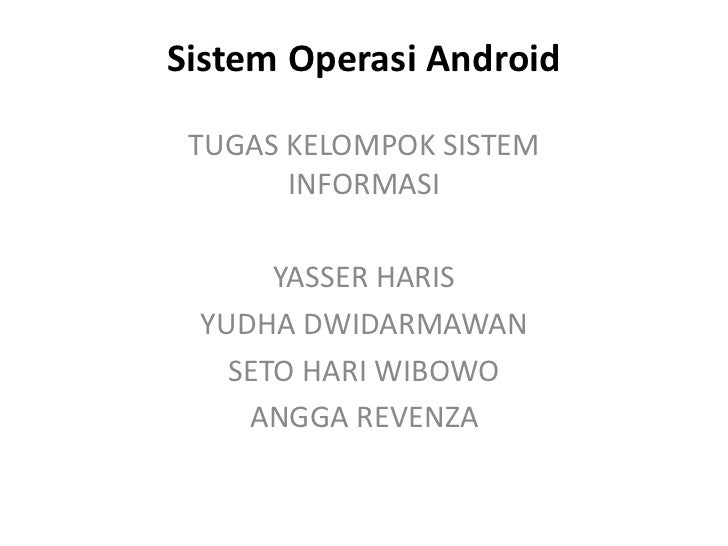 Sistem Operasi Android TUGAS KELOMPOK SISTEM       INFORMASI      YASSER HARIS YUDHA DWIDARMAWAN   SETO HARI WIBOWO    ANG...
