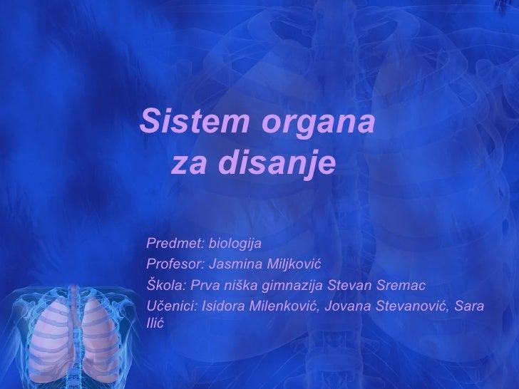 Sistem organa  za disanjePredmet: biologijaProfesor: Jasmina MiljkovićŠkola: Prva niška gimnazija Stevan SremacUčenici: Is...