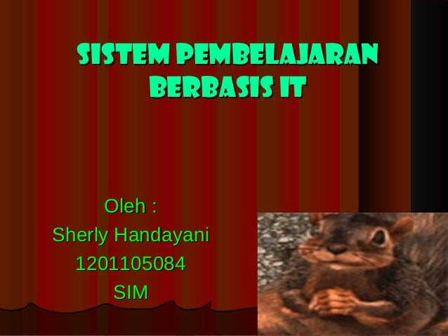 Sistem Pembelajaran       Berbasis IT      Oleh :Sherly Handayani  1201105084       SIM