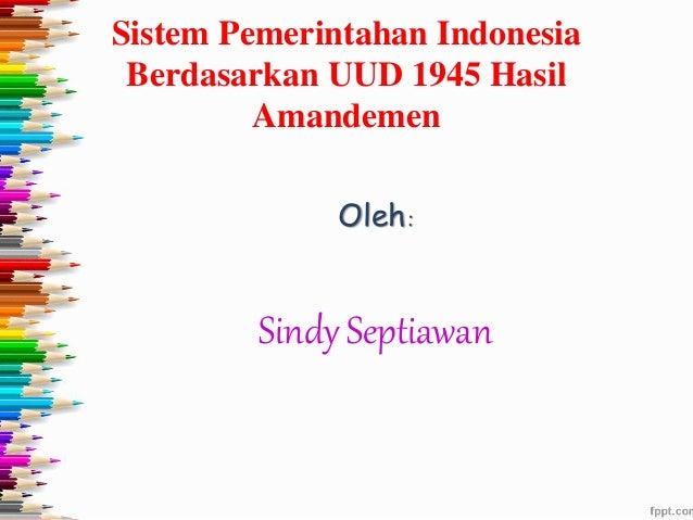 Sistem Pemerintahan Indonesia Berdasarkan UUD 1945 Hasil Amandemen Oleh: Sindy Septiawan