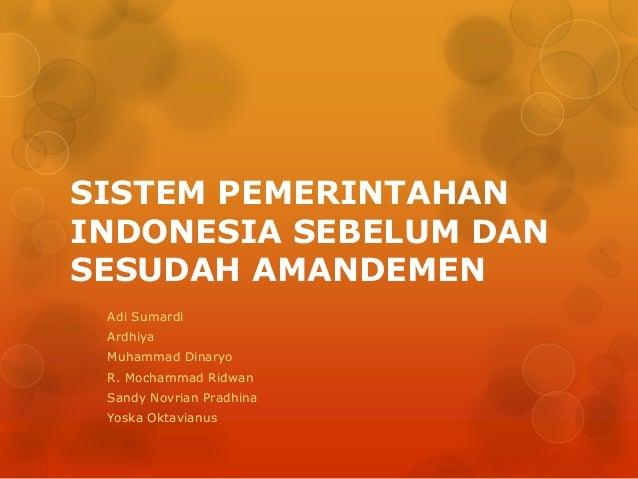 SISTEM PEMERINTAHANINDONESIA SEBELUM DANSESUDAH AMANDEMEN Adi Sumardi Ardhiya Muhammad Dinaryo R. Mochammad Ridwan Sandy N...