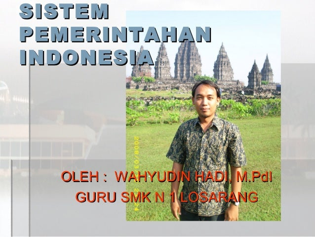SISTEM PEMERINTAHAN INDONESIA  OLEH : WAHYUDIN HADI, M.PdI GURU SMK N 1 LOSARANG
